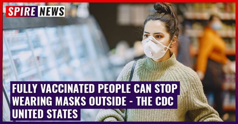 Fully Vaccinated people can stop wearing masks outside - the CDC United States